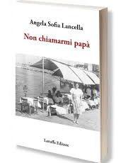 """Tra emigrazione e passioni, la forza e il coraggio di Emilia nel romanzo """"Non chiamarmi papà"""" della catanzarese Angela Sofia Lancella"""